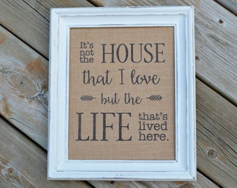 It's Not The House That I Love But The Life That's Lived Here - Burlap Art Print - Housewarming Gift - Vintage Farmhouse Shabby Chic