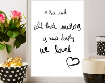 In the End All That Matters is How Deeply We Loved - Letter 8.5x11 Art Print - Instant Download