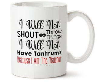Coffee Mug, I Will Not Shout Or Throw Things, I Will Not Have Tantrums Because I Am The Teacher, Gift For Teacher For Teacher Coffee Cup