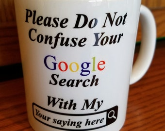 Google Search Mug - Lawyer Gift - Doctor Appreciation Gift -  Please Don't Confuse Your Google Search With My (You choose your own saying)