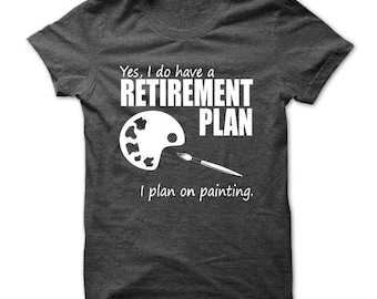 I do have a retirement plan, I plan on painting T-shirt