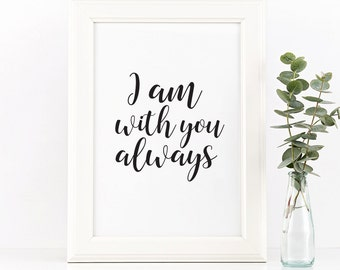 I am with you always, Printable quotes, Quote prints, Inspirational quote, home decor, Wall art quote, Printable wall art, print quotes