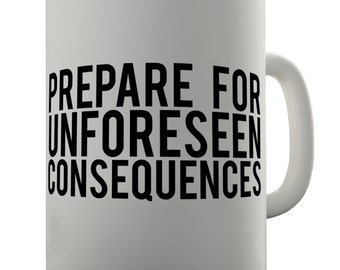 Prepare for Unforeseen Consequences Ceramic Novelty Mug