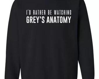 I'd rather be watching Grey's Anatomy Sweatshirt!!