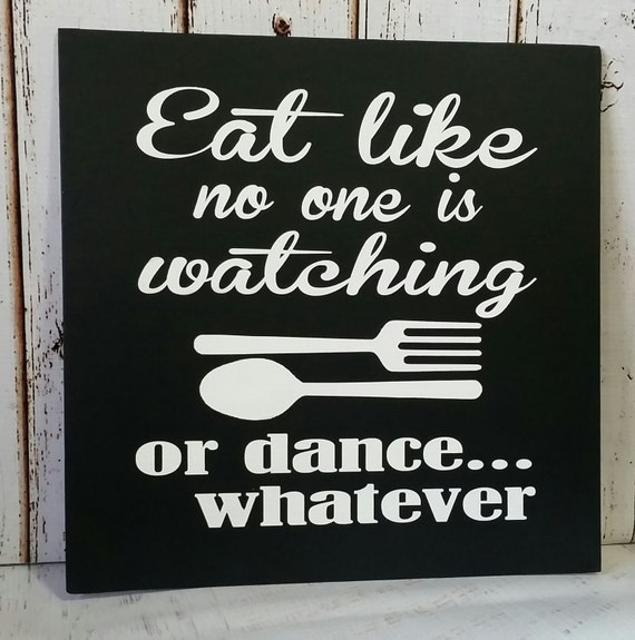 Eat Like no one is Watching or Dance Whatever 9 x 9 Pine Wood Painted Sign