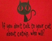 If you don't talk to your cat about catnip,  who will funny shirt