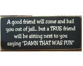 A good friend will come bail you out of jail... but a true friend will be sitting next to you saying DAMN that was fun primitive wood sign