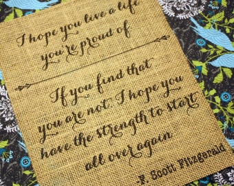 I hope you live a life you're proud of. If you find that you are not, I hope you have the strength to start all over again.  *Burlap Print*