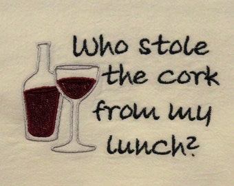 Flour sack towel Who stole the cork from my lunch Wine themed tea towel kitchen towel hostess gift white or red wine