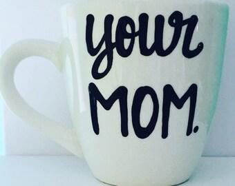 Your Mom--hilarious mugs--coffee mug--funny coffee mug--mother--joke