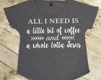 Jesus and coffee tee, All I need is a little bit of coffee and a whole lotta jesus tee
