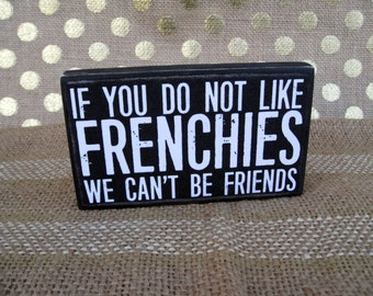 If you do not like Frenchies we can't be friends  3 1/2 x 6  French Bulldog primitive wall sign quote home decor