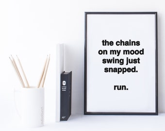 Quote Print and/or Frame - The Chains On My Mood Swing Just Snapped. Run.