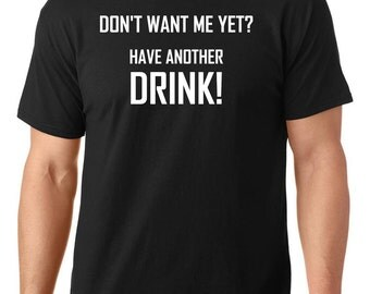 Don't want me yet? Have another drink t-shirt, funny t-shirt, party t-shirt, TEEddictive