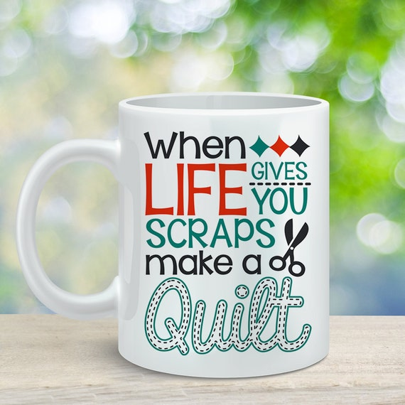Coffee Mug Quilting Coffee Cup - Gift For Quilter - When Life Gives You Scraps Make a Quilt Funny Mug