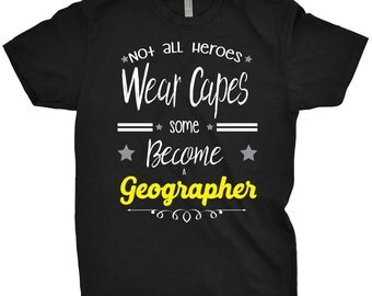 Geographer Shirt Not All Heroes Wear Capes, Some Just Become A Geographer T-Shirt Gift For Geographer