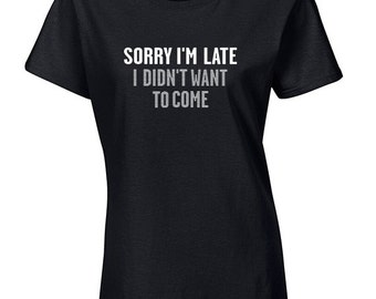 Sorry I'm Late I Didn't Want to Come | Funny Tshirt | Tumblr Tee | Funny Workout Shirt | Funny T Shirt | Cool T Shirts | Tumblr Shirt | S424
