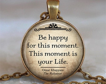 Be happy for this moment.  This moment is your Life, Omar Khayyam quote necklace, literary jewelry, Rubaiyat quote key chain