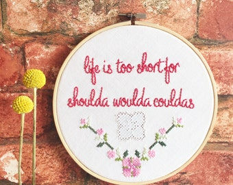 Life Is Too Short For Shoulda Woulda Couldas Hand Embroidered Hoop Art