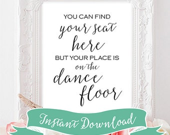 SALE PRINTABLE 8 x 10 You Can Find Your Seat Here But Your Place Is On The Dance Floor. Wedding Sign. Instant Download. Rustic. Modern Sign.