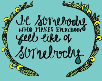 Printable Quote Be Somebody Who Makes Everybody Feel Like A Somebody