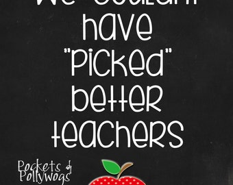 We Couldn't Have Picked Better Teachers-instant digital download-Teacher Appreciation Gift-8x10-11x14