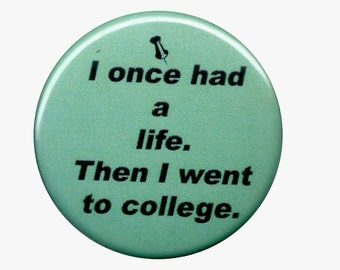 I once had a life then I went to college - Sarcastic College Humour Pinback button 1.5 inches
