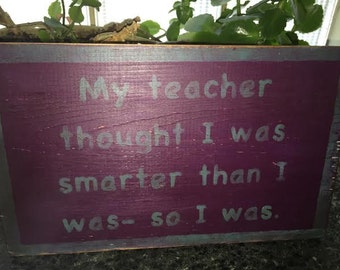 My Teacher thought I was smarter than I was- so I was, wooden sign