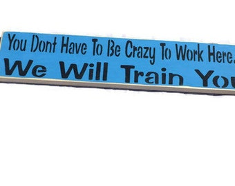 Work Signs - You Don't Have To Be Crazy To Work Here We Will Train You - Employee Gifts - Employee Of The Month - Business Sign - Painted