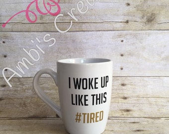 I Woke Up Like This Coffee Mug/Coffee Cup/Coffee/#Tired/Custom Coffee Mug/Vinyl Coffee Mug/Vinyl Coffee Cup