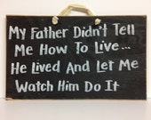 my father didn't tell me how to live HE lived and let me watch him do it sign wood dad gift