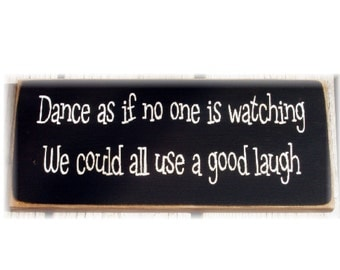 Dance as if no one is watching we could all use a good laugh wood sign