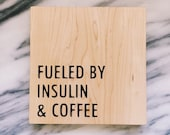 "Feuled By Insulin & Coffee - Solid Maple Wood Etched Sign 7.25"" square"