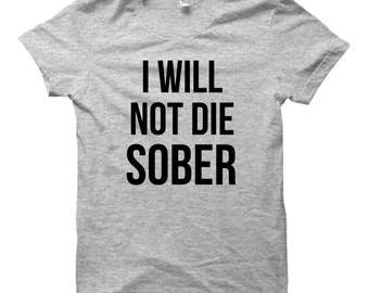 I Will Not Die Sober - Tshirt FREE SHIPPING
