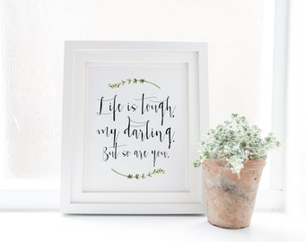Life is tough, my darling, but so are you - Encouragement print