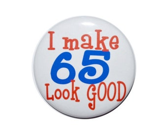 I make 65 look good 65 year old birthday 65th birthday button 65 birthday pin 2 1/4 inch pin back button