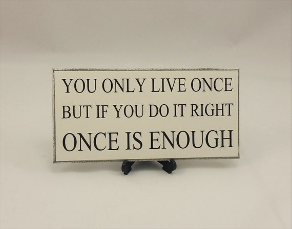 Quote SignPlaque You Only Live Once Humorous Sayings Gift