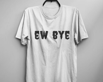 Ew Bye funny Tshirts women graphic tees for teens shirt with sayings tumblr grunge clothing for womens gifts bestfriend