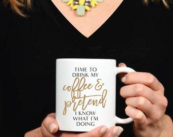Time To Drink My Coffee And Pretend I Know What I'm Doing Mug - Inspirational - Coffee Mug - Tea - Gift - Work Mug - Boss - Why Limit Happy