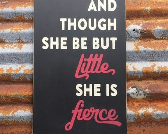 and though she be but little she is fierce -Handmade Wood Sign