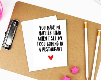 You Make Me Happier Than When I See My Food Coming in a Restaurant - A6 Greeting Card - Digitally Printed Typographic - Valentines Day