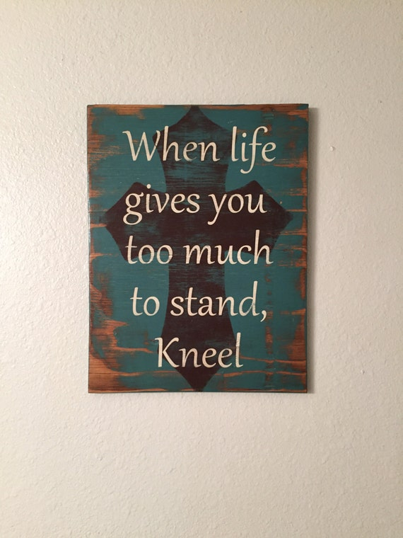 When Life Gives You Too Much To Stand Kneel Sign Religious