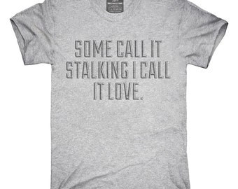 Some Call It Stalking I Call It Love T-Shirt, Hoodie, Tank Top, Gifts
