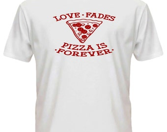 Love Fades Pizza Is Forever T-Shirt Tee