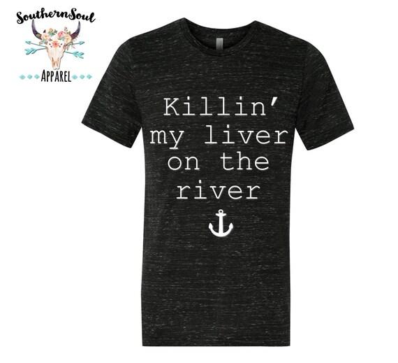 Killin' My Liver On The River Unisex T Shirt, Country T Shirt, Southern T Shirt, Country Shirt, Nautical Shirt, River Shirt, Boutique Shirt