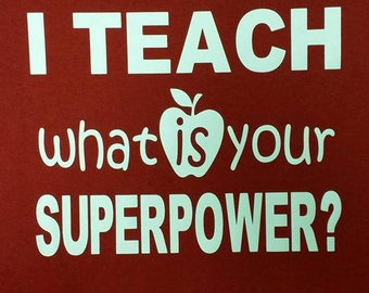 Teacher SUPERPOWER shirt-Custom Cut & Made to Order Mens/Womens-Regular/Extended Sizes