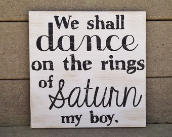 We Shall Dance on the Rings of Saturn my Boy. Solid Wood, Hand Painted 1-Sided Sign. Distressed - No Two Alike - Custom Made!!