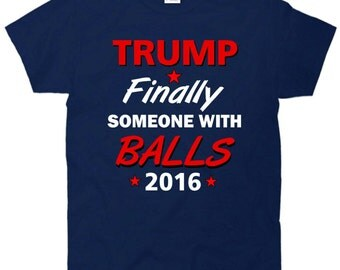 Finally Someone With Balls Trump 2016 For President T-Shirt