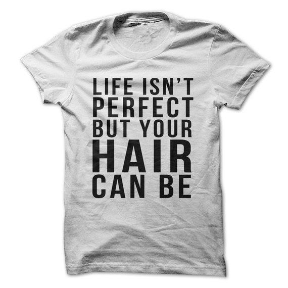 Life Isn't Perfect But Your Hair Can Be . Funny T-Shirt Cosmotology Ocupation - TShirt - Multi Size Color
