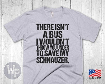 Funny Schnauzer T-Shirt - There Isn't A Bus I Wouldn't Throw You Under To Save My Schnauzer - Dog Lovers Apparel